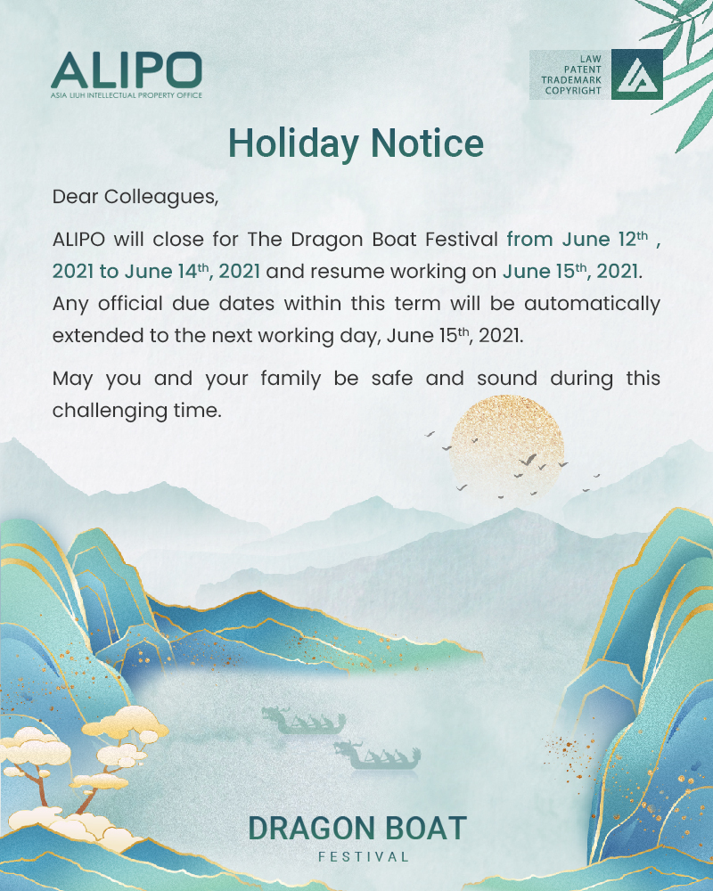 Dear Colleagues,  ALIPO will close for The Dragon Boat Festival from June 12th , 2021 to June 14th, 2021 and resume working on June 15th, 2021. Any official due dates within this term will be automatically extended to the next working day, June 15th, 2021. May you and your family be safe and sound during this challenging time.